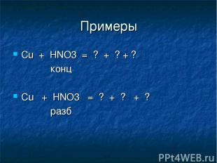 Примеры Сu + HNO3 = ? + ? + ? конц Cu + HNO3 = ? + ? + ? разб