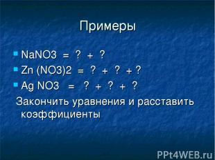 Примеры NaNO3 = ? + ? Zn (NO3)2 = ? + ? + ? Ag NO3 = ? + ? + ? Закончить уравнен