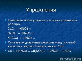Упражнения Напишите молекулярные и ионные уравнения реакций CaO + HNO3 = NaOH +