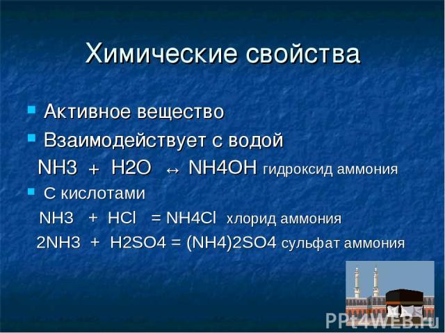 Химические свойства Активное вещество Взаимодействует с водой NH3 + H2O ↔ NH4OH гидроксид аммония С кислотами NH3 + HCl = NH4Cl хлорид аммония 2NH3 + H2SO4 = (NH4)2SO4 сульфат аммония