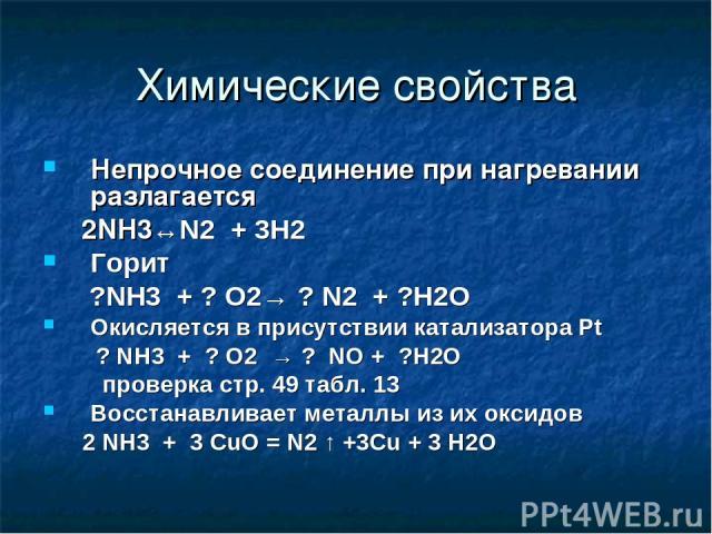 Химические свойства Непрочное соединение при нагревании разлагается 2NH3↔N2 + 3H2 Горит ?NH3 + ? O2→ ? N2 + ?H2O Окисляется в присутствии катализатора Pt ? NH3 + ? O2 → ? NO + ?H2O проверка стр. 49 табл. 13 Восстанавливает металлы из их оксидов 2 NH…