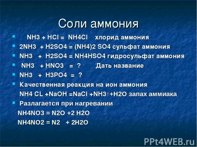 Соли аммония NH3 + HCl = NH4Cl хлорид аммония 2NH3 + H2SO4 = (NH4)2 SO4 сульфат аммония NH3 + H2SO4 = NH4HSO4 гидросульфат аммония NH3 + HNO3 = ? Дать название NH3 + H3PO4 = ? Качественная реакция на ион аммония NH4 CL +NaOH =NaCl +NH3↑+H2O запах ам…