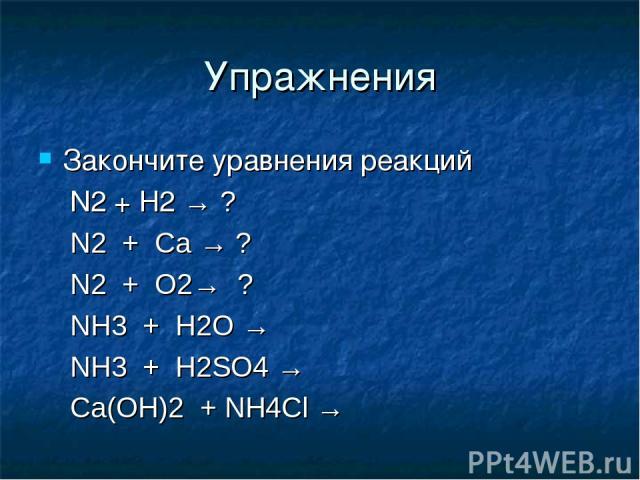 Упражнения Закончите уравнения реакций N2 + H2 → ? N2 + Ca → ? N2 + O2→ ? NH3 + H2O → NH3 + H2SO4 → Ca(OH)2 + NH4Cl →