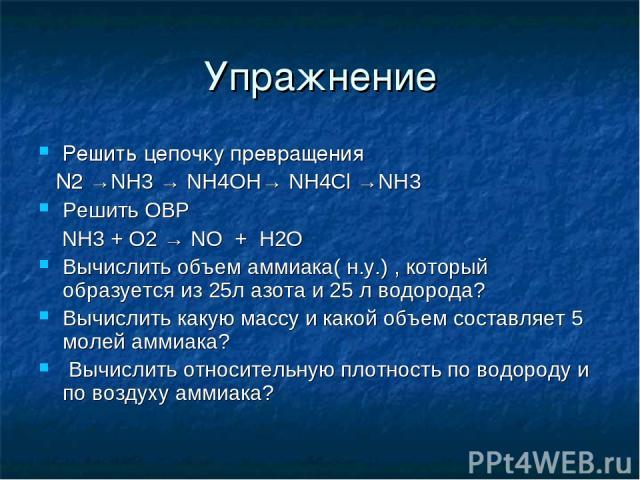 Упражнение Решить цепочку превращения N2 →NH3 → NH4OH→ NH4Cl →NH3 Решить ОВР NH3 + O2 → NO + H2O Вычислить объем аммиака( н.у.) , который образуется из 25л азота и 25 л водорода? Вычислить какую массу и какой объем составляет 5 молей аммиака? Вычисл…