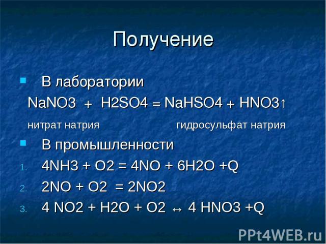 Получение В лаборатории NaNO3 + H2SO4 = NaHSO4 + HNO3↑ нитрат натрия гидросульфат натрия В промышленности 4NH3 + O2 = 4NO + 6H2O +Q 2NO + O2 = 2NO2 4 NO2 + H2O + O2 ↔ 4 HNO3 +Q