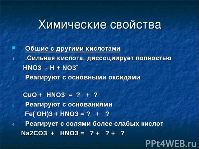 Химические свойства Общие с другими кислотами .Сильная кислота, диссоциирует полностью HNO3→ H + NO3ˉ Реагируют с основными оксидами CuO + HNO3 = ? + ? Реагируют с основаниями Fe( OH)3 + HNO3 = ? + ? Реагирует с солями более слабых кислот Na2CO3 + H…