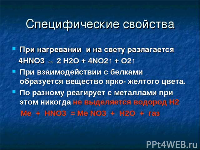 Специфические свойства При нагревании и на свету разлагается 4HNO3 ↔ 2 H2O + 4NO2↑ + O2↑ При взаимодействии с белками образуется вещество ярко- желтого цвета. По разному реагирует с металлами при этом никогда не выделяется водород Н2 Me + HNO3 = Me …