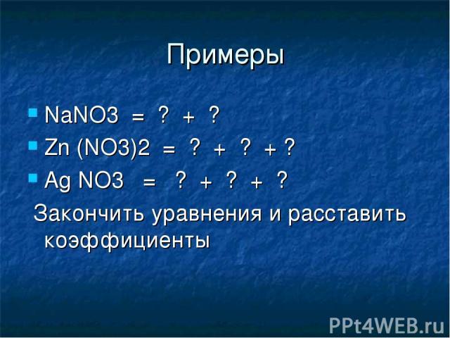 Примеры NaNO3 = ? + ? Zn (NO3)2 = ? + ? + ? Ag NO3 = ? + ? + ? Закончить уравнения и расставить коэффициенты