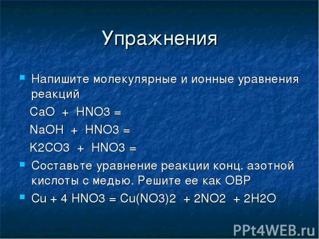 Упражнения Напишите молекулярные и ионные уравнения реакций CaO + HNO3 = NaOH + HNO3 = K2CO3 + HNO3 = Составьте уравнение реакции конц. азотной кислоты с медью. Решите ее как ОВР Сu + 4 HNO3 = Cu(NO3)2 + 2NO2 + 2H2O