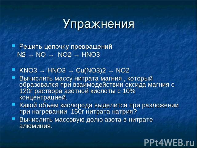Упражнения Решить цепочку превращений N2 → NO → NO2 → HNO3 KNO3 → HNO3 → Cu(NO3)2 → NO2 Вычислить массу нитрата магния , который образовался при взаимодействии оксида магния с 120г раствора азотной кислоты с 10% концентрацией. Какой объем кислорода …