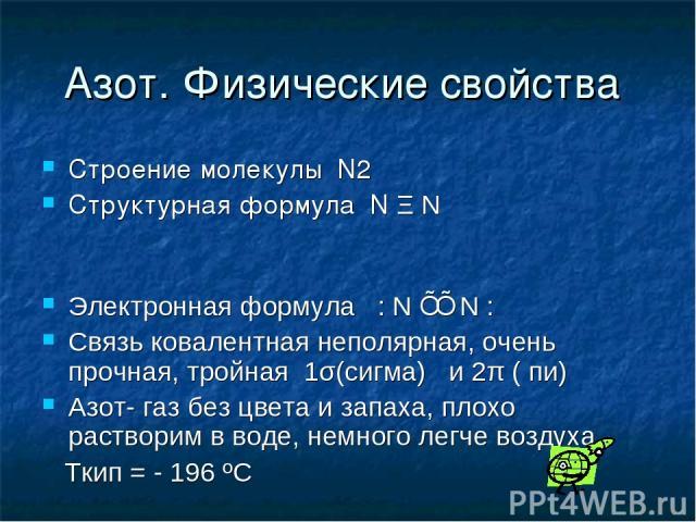 Азот. Физические свойства Строение молекулы N2 Структурная формула N Ξ N Электронная формула : N ⋮⋮ N : Связь ковалентная неполярная, очень прочная, тройная 1σ(сигма) и 2π ( пи) Азот- газ без цвета и запаха, плохо растворим в воде, немного легче воз…