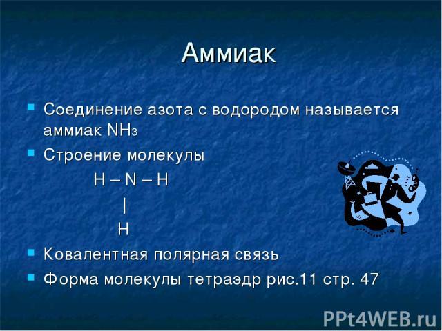 Аммиак Соединение азота с водородом называется аммиак NH3 Строение молекулы H – N – H | H Ковалентная полярная связь Форма молекулы тетраэдр рис.11 стр. 47