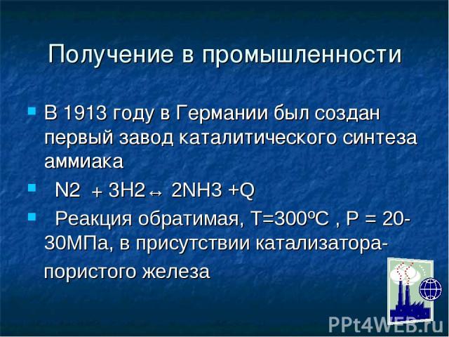 Получение в промышленности В 1913 году в Германии был создан первый завод каталитического синтеза аммиака N2 + 3H2↔ 2NH3 +Q Реакция обратимая, Т=300ºС , Р = 20- 30МПа, в присутствии катализатора- пористого железа