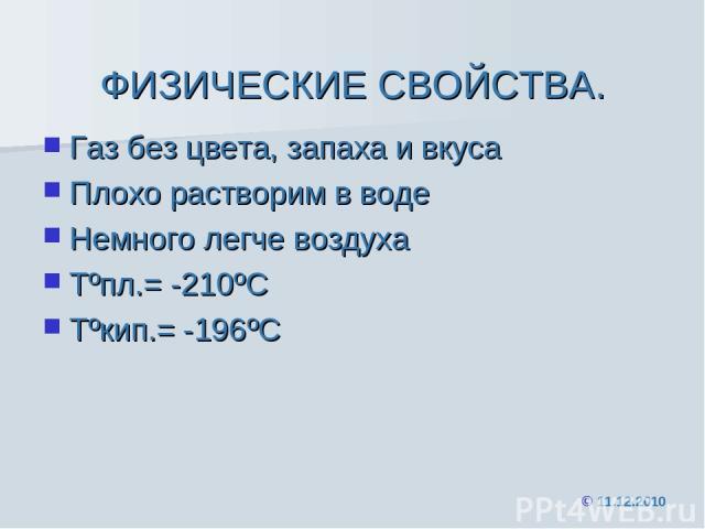 ФИЗИЧЕСКИЕ СВОЙСТВА. Газ без цвета, запаха и вкуса Плохо растворим в воде Немного легче воздуха Tºпл.= -210ºС Tºкип.= -196ºС © 11.12.2010