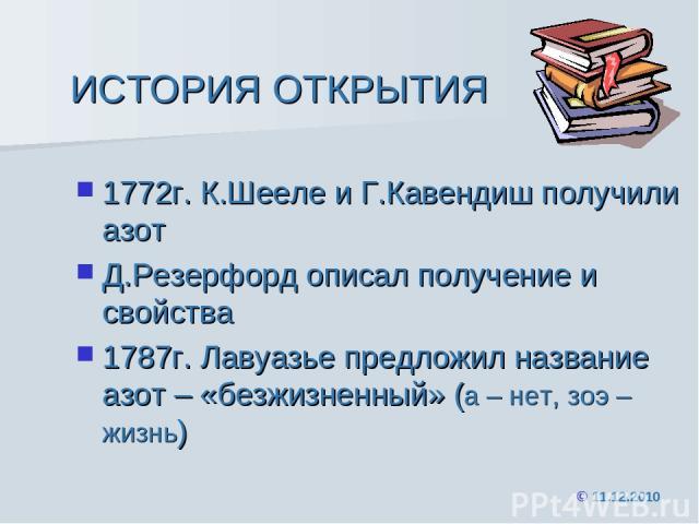 ИСТОРИЯ ОТКРЫТИЯ 1772г. К.Шееле и Г.Кавендиш получили азот Д.Резерфорд описал получение и свойства 1787г. Лавуазье предложил название азот – «безжизненный» (а – нет, зоэ – жизнь) © 11.12.2010
