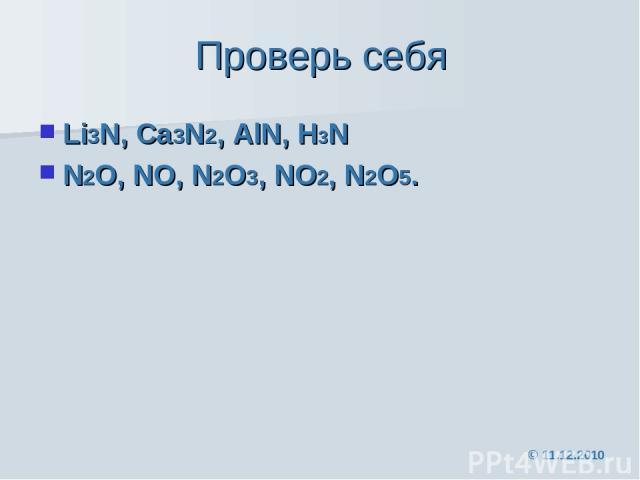 Проверь себя Li3N, Ca3N2, AlN, H3N N2O, NO, N2O3, NO2, N2O5. © 11.12.2010