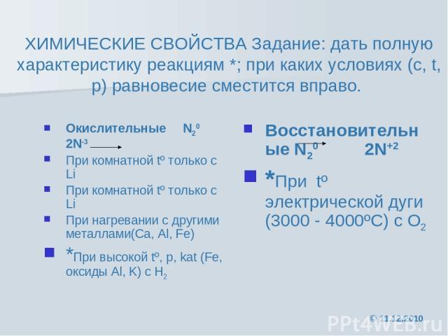 ХИМИЧЕСКИЕ СВОЙСТВА Задание: дать полную характеристику реакциям *; при каких условиях (с, t, р) равновесие сместится вправо. Окислительные N20 2N-3 При комнатной tº только с Li При комнатной tº только с Li При нагревании с другими металлами(Ca, Al,…