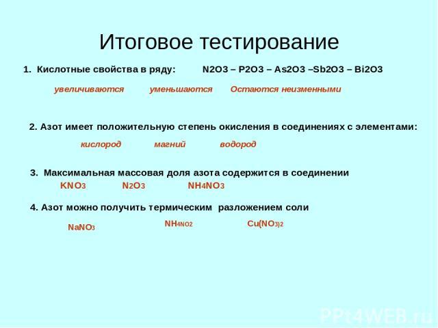 Итоговое тестирование 1. Кислотные свойства в ряду: N2O3 – P2O3 – As2O3 –Sb2O3 – Bi2O3 увеличиваются уменьшаются Остаются неизменными 2. Азот имеет положительную степень окисления в соединениях с элементами: кислород магний водород 3. Максимальная м…