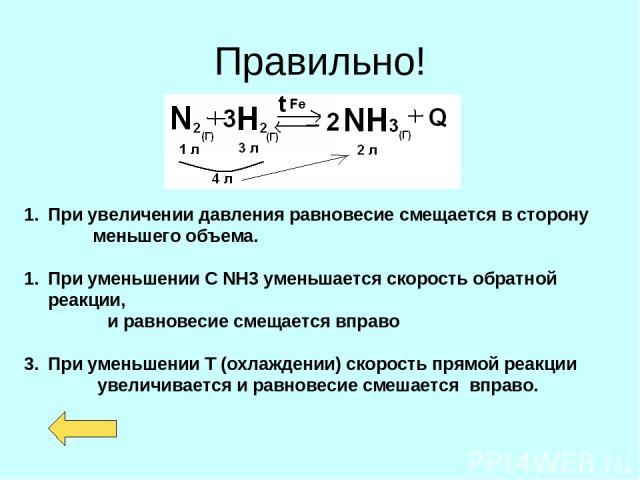 Правильно! При увеличении давления равновесие смещается в сторону меньшего объема. При уменьшении С NH3 уменьшается скорость обратной реакции, и равновесие смещается вправо При уменьшении Т (охлаждении) скорость прямой реакции увеличивается и равнов…