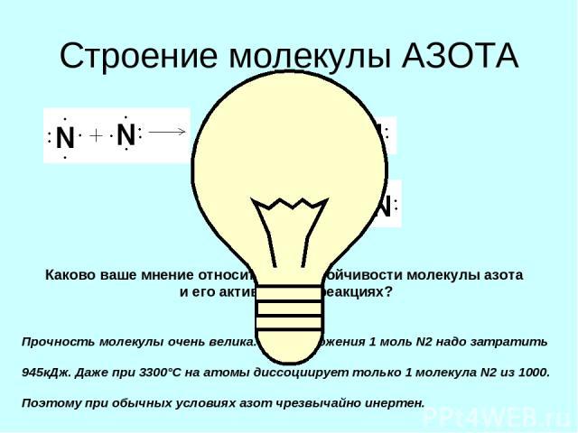 Строение молекулы АЗОТА Каково ваше мнение относительно устойчивости молекулы азота и его активности в реакциях? Прочность молекулы очень велика. Для разложения 1 моль N2 надо затратить 945кДж. Даже при 3300°С на атомы диссоциирует только 1 молекула…