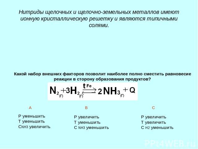 Нитриды щелочных и щелочно-земельных металлов имеют ионную кристаллическую решетку и являются типичными солями. Какой набор внешних факторов позволит наиболее полно сместить равновесие реакции в сторону образования продуктов? Р уменьшить Т уменьшить…