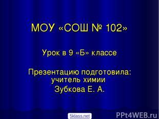 МОУ «СОШ № 102» Урок в 9 «Б» классе Презентацию подготовила: учитель химии Зубко