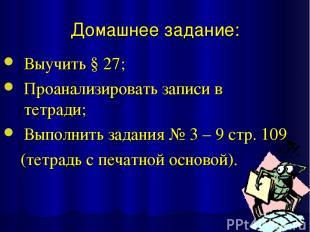 Домашнее задание: Выучить § 27; Проанализировать записи в тетради; Выполнить зад