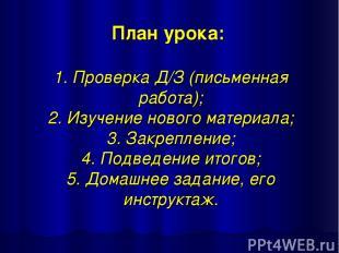 План урока: 1. Проверка Д/З (письменная работа); 2. Изучение нового материала; 3