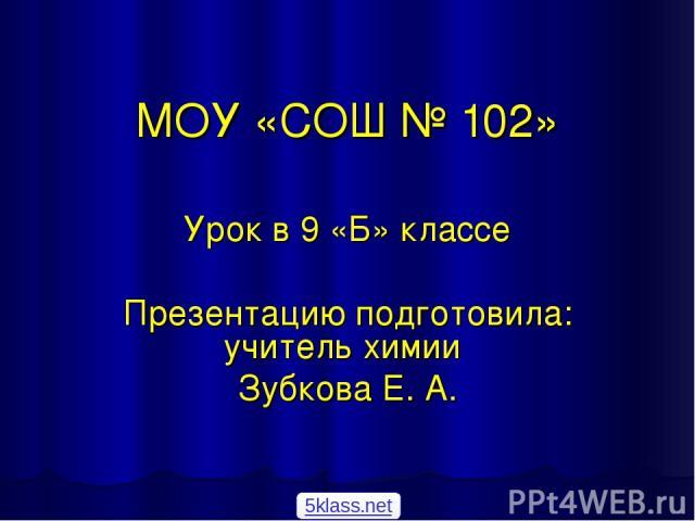 МОУ «СОШ № 102» Урок в 9 «Б» классе Презентацию подготовила: учитель химии Зубкова Е. А. 5klass.net
