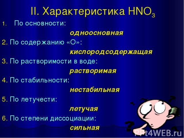 II. Характеристика HNO3 По основности: одноосновная 2. По содержанию «О»: кислородсодержащая 3. По растворимости в воде: растворимая 4. По стабильности: нестабильная 5. По летучести: летучая 6. По степени диссоциации: сильная