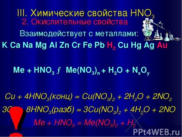 III. Химические свойства HNO3 2. Окислительные свойства Взаимодействует с металлами: K Ca Na Mg Al Zn Cr Fe Pb H2 Cu Hg Ag Au Ме + HNO3 → Me(NO3)n + H2O + NxOy Cu + 4HNO3(конц) = Cu(NO3)2 + 2H2O + 2NO2↑ 3Cu + 8HNO3(разб) = 3Cu(NO3)2 + 4H2O + 2NO↑ Me…