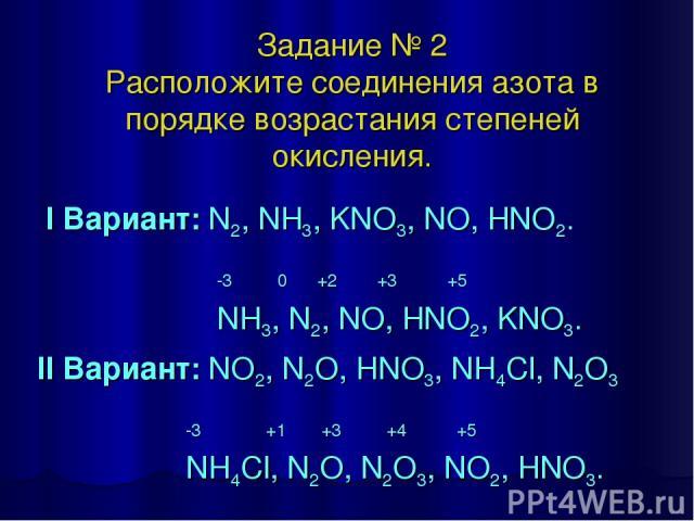 Задание № 2 Расположите соединения азота в порядке возрастания степеней окисления. I Вариант: N2, NH3, KNO3, NO, HNO2. -3 0 +2 +3 +5 NH3, N2, NO, HNO2, KNO3. II Вариант: NO2, N2O, HNO3, NH4Cl, N2O3 -3 +1 +3 +4 +5 NH4Cl, N2O, N2O3, NO2, HNO3.