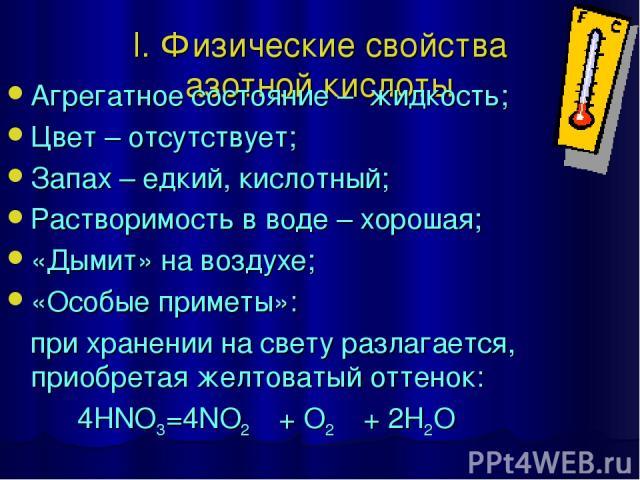 I. Физические свойства азотной кислоты Агрегатное состояние – жидкость; Цвет – отсутствует; Запах – едкий, кислотный; Растворимость в воде – хорошая; «Дымит» на воздухе; «Особые приметы»: при хранении на свету разлагается, приобретая желтоватый отте…