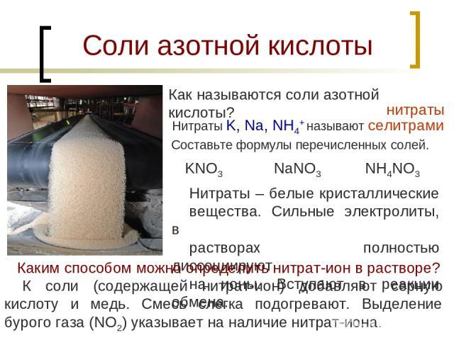 Соли азотной кислоты Как называются соли азотной кислоты? нитраты Нитраты K, Na, NH4+ называют селитрами Составьте формулы перечисленных солей. KNO3 NaNO3 NH4NO3 Нитраты – белые кристаллические вещества. Сильные электролиты, в растворах полностью ди…