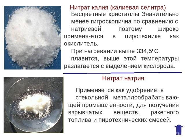 Нитрат калия (калиевая селитра) Бесцветные кристаллы Значительно менее гигроскопична по сравнению с натриевой, поэтому широко применя-ется в пиротехнике как окислитель. При нагревании выше 334,5ºС плавится, выше этой температуры разлагается с выделе…