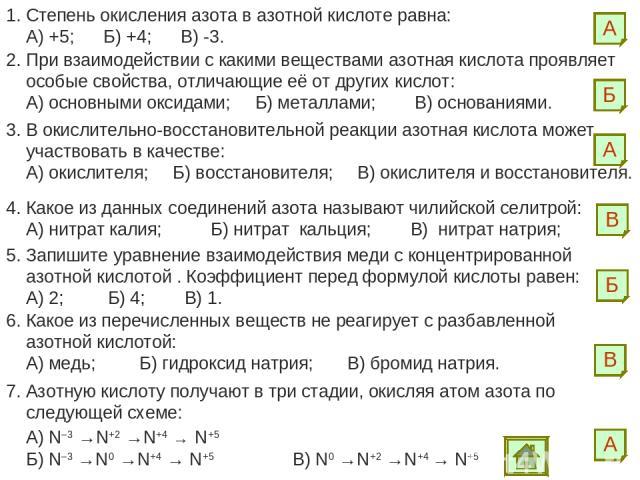 1. Степень окисления азота в азотной кислоте равна: А) +5; Б) +4; В) -3. А 2. При взаимодействии с какими веществами азотная кислота проявляет особые свойства, отличающие её от других кислот: А) основными оксидами; Б) металлами; В) основаниями. Б 3.…