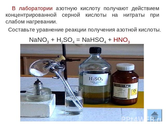 В лаборатории азотную кислоту получают действием концентрированной серной кислоты на нитраты при слабом нагревании. Составьте уравнение реакции получения азотной кислоты. NaNO3 + H2SO4 = NaHSO4 + HNO3