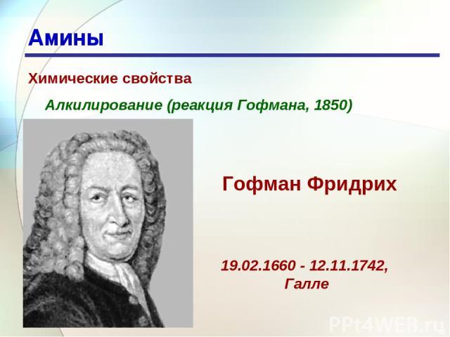 * Амины Химические свойства Алкилирование (реакция Гофмана, 1850) 19.02.1660 - 12.11.1742, Галле Гофман Фридрих