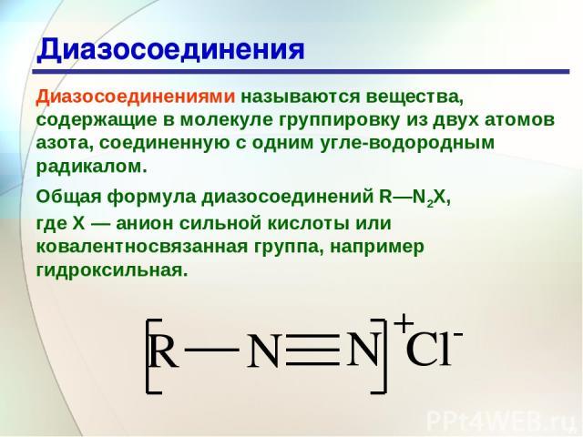 * Диазосоединения Диазосоединениями называются вещества, содержащие в молекуле группировку из двух атомов азота, соединенную с одним угле водородным радикалом. Общая формула диазосоединений R—N2X, где Х — анион сильной кислоты или ковалентносвязанна…