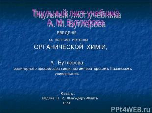 ВВЕДЕНIЕ КЪ ПОЛНОМУ ИЗУЧЕНIЮ ОРГАНИЧЕСКОЙ ХИМIИ, А. Бутлерова, ординарного профе