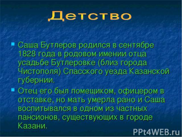 Саша Бутлеров родился в сентябре 1828 года в родовом имении отца усадьбе Бутлеровке (близ города Чистополя) Спасского уезда Казанской губернии. Отец его был помещиком, офицером в отставке, но мать умерла рано и Саша воспитывался в одном из частных п…