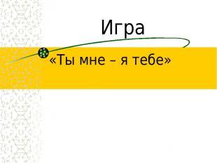 Игра «Ты мне – я тебе»