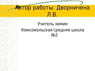 Автор работы: Дворничена Л.В. Учитель химии Комсомольская средняя школа №2
