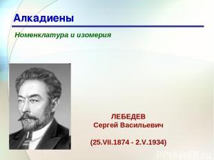 * Алкадиены Номенклатура и изомерия ЛЕБЕДЕВ Сергей Васильевич (25.VII.1874 - 2.V
