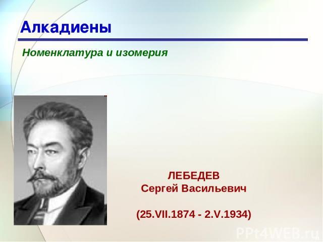 * Алкадиены Номенклатура и изомерия ЛЕБЕДЕВ Сергей Васильевич (25.VII.1874 - 2.V.1934)