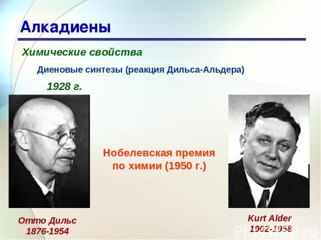 * Алкадиены Химические свойства Диеновые синтезы (реакция Дильса-Альдера) 1928 г. Отто Дильс 1876-1954 Kurt Alder 1902-1958 Нобелевская премия по химии (1950 г.)