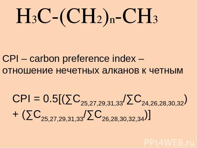 H3C-(CH2)n-CH3 CPI = 0.5[(∑C25,27,29,31,33/∑C24,26,28,30,32) + (∑C25,27,29,31,33/∑C26,28,30,32,34)] CPI – carbon preference index – отношение нечетных алканов к четным