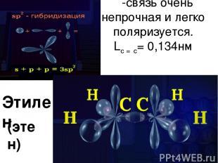 π-связь очень непрочная и легко поляризуется. Lc = c= 0,134нм Этилен (этен)