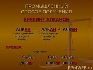 ПРОМЫШЛЕННЫЙ СПОСОБ ПОЛУЧЕНИЯ КРЕКИНГ АЛКАНОВ АЛКАН → АЛКАН + АЛКЕН С БОЛЕЕ ДЛИН