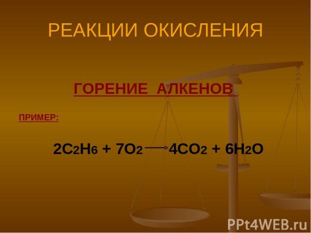РЕАКЦИИ ОКИСЛЕНИЯ ГОРЕНИЕ АЛКЕНОВ ПРИМЕР: 2С2Н6 + 7О2 4СО2 + 6Н2О